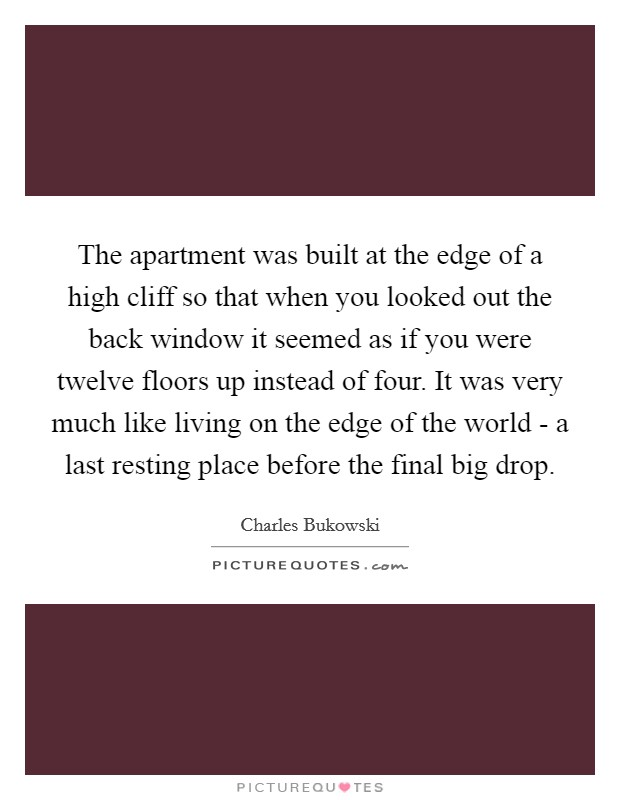 The apartment was built at the edge of a high cliff so that when you looked out the back window it seemed as if you were twelve floors up instead of four. It was very much like living on the edge of the world - a last resting place before the final big drop Picture Quote #1