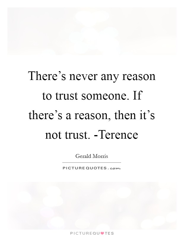 There's never any reason to trust someone. If there's a reason, then it's not trust. -Terence Picture Quote #1