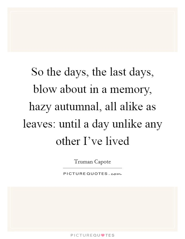 So the days, the last days, blow about in a memory, hazy autumnal, all alike as leaves: until a day unlike any other I've lived Picture Quote #1