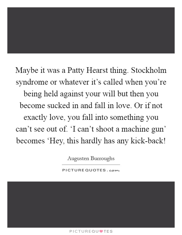 Maybe it was a Patty Hearst thing. Stockholm syndrome or whatever it's called when you're being held against your will but then you become sucked in and fall in love. Or if not exactly love, you fall into something you can't see out of. 'I can't shoot a machine gun' becomes 'Hey, this hardly has any kick-back! Picture Quote #1
