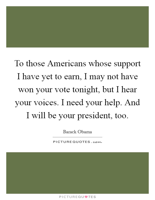 To those Americans whose support I have yet to earn, I may not have won your vote tonight, but I hear your voices. I need your help. And I will be your president, too Picture Quote #1