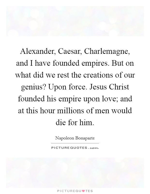 Alexander, Caesar, Charlemagne, and I have founded empires. But on what did we rest the creations of our genius? Upon force. Jesus Christ founded his empire upon love; and at this hour millions of men would die for him Picture Quote #1