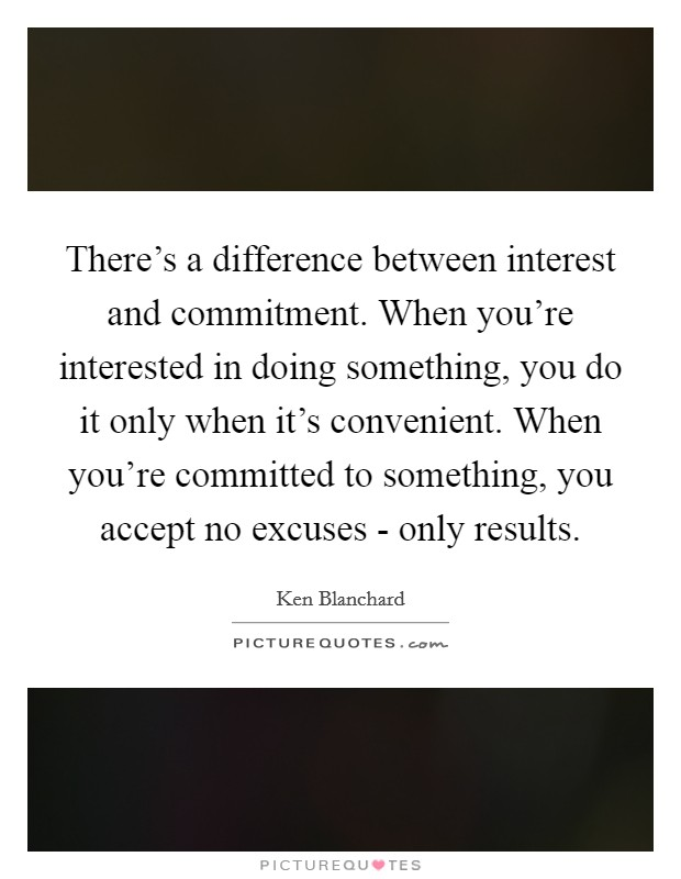 There's a difference between interest and commitment. When you're interested in doing something, you do it only when it's convenient. When you're committed to something, you accept no excuses - only results Picture Quote #1