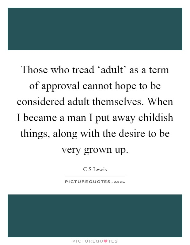 Those who tread 'adult' as a term of approval cannot hope to be considered adult themselves. When I became a man I put away childish things, along with the desire to be very grown up Picture Quote #1