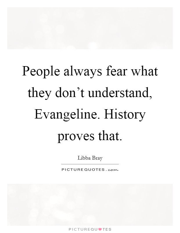 People always fear what they don't understand, Evangeline. History proves that Picture Quote #1