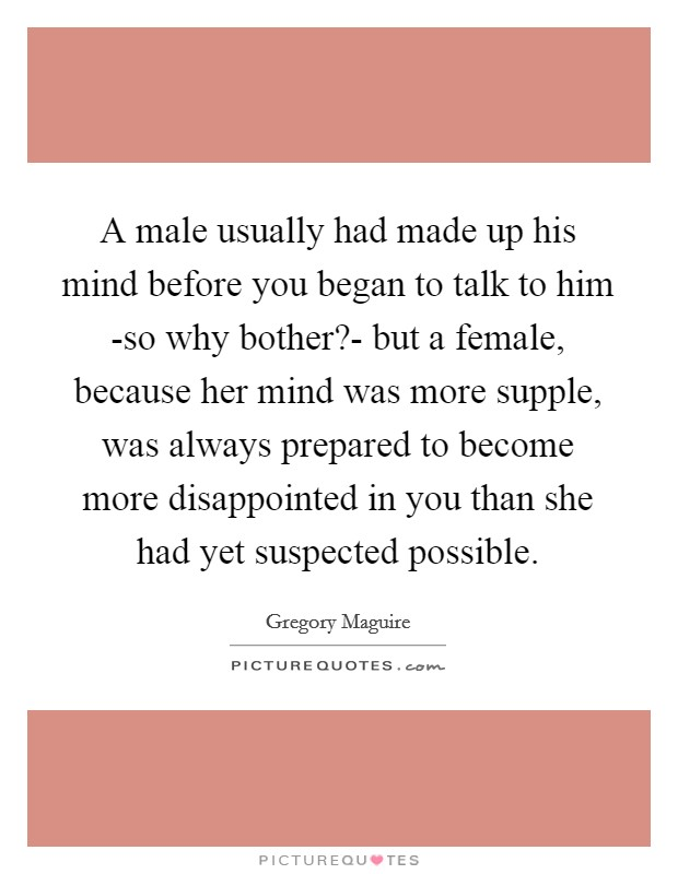 A male usually had made up his mind before you began to talk to him -so why bother?- but a female, because her mind was more supple, was always prepared to become more disappointed in you than she had yet suspected possible Picture Quote #1