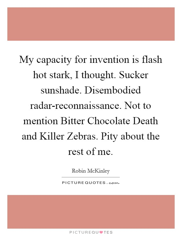 My capacity for invention is flash hot stark, I thought. Sucker sunshade. Disembodied radar-reconnaissance. Not to mention Bitter Chocolate Death and Killer Zebras. Pity about the rest of me Picture Quote #1
