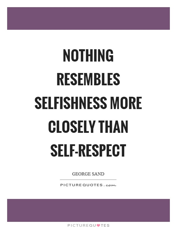 Nothing resembles selfishness more closely than self-respect Picture Quote #1