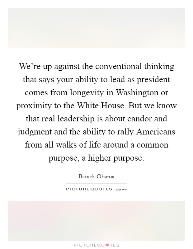 We're up against the conventional thinking that says your ability to lead as president comes from longevity in Washington or proximity to the White House. But we know that real leadership is about candor and judgment and the ability to rally Americans from all walks of life around a common purpose, a higher purpose Picture Quote #1