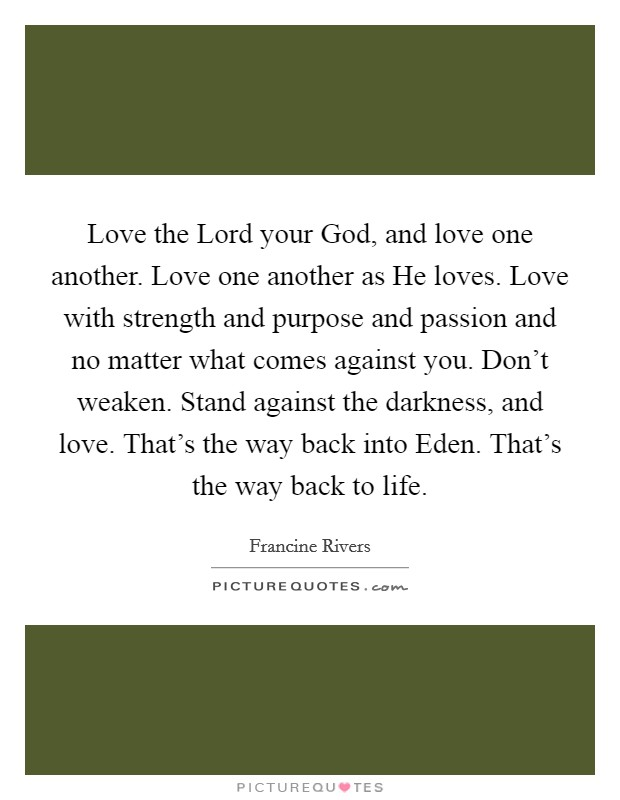 Love the Lord your God, and love one another. Love one another as He loves. Love with strength and purpose and passion and no matter what comes against you. Don't weaken. Stand against the darkness, and love. That's the way back into Eden. That's the way back to life Picture Quote #1