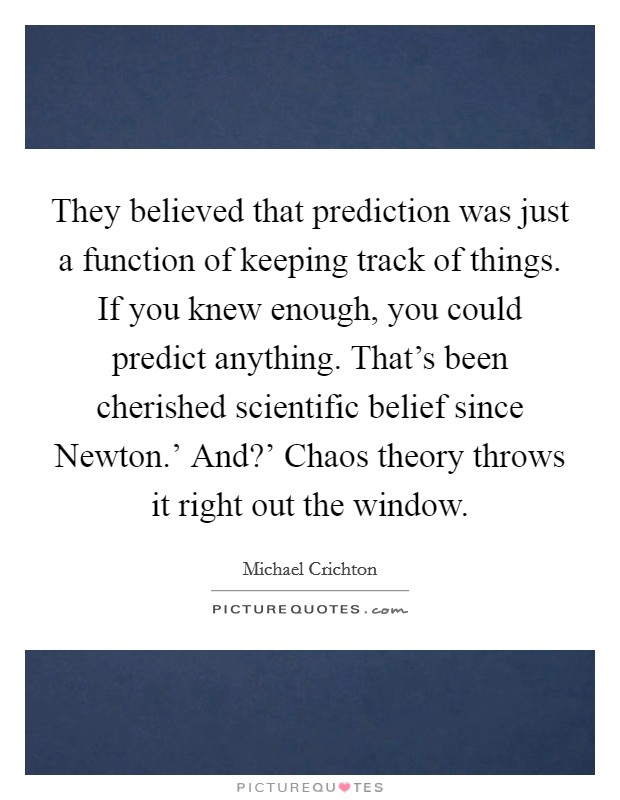 They believed that prediction was just a function of keeping track of things. If you knew enough, you could predict anything. That's been cherished scientific belief since Newton.' And?' Chaos theory throws it right out the window Picture Quote #1
