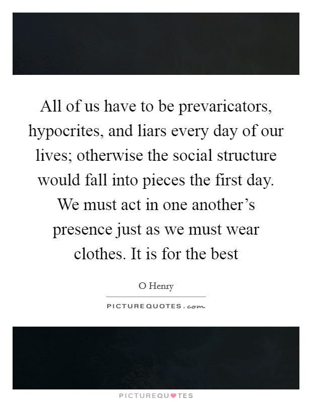 All of us have to be prevaricators, hypocrites, and liars every day of our lives; otherwise the social structure would fall into pieces the first day. We must act in one another's presence just as we must wear clothes. It is for the best Picture Quote #1