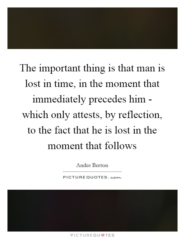 The important thing is that man is lost in time, in the moment that immediately precedes him - which only attests, by reflection, to the fact that he is lost in the moment that follows Picture Quote #1