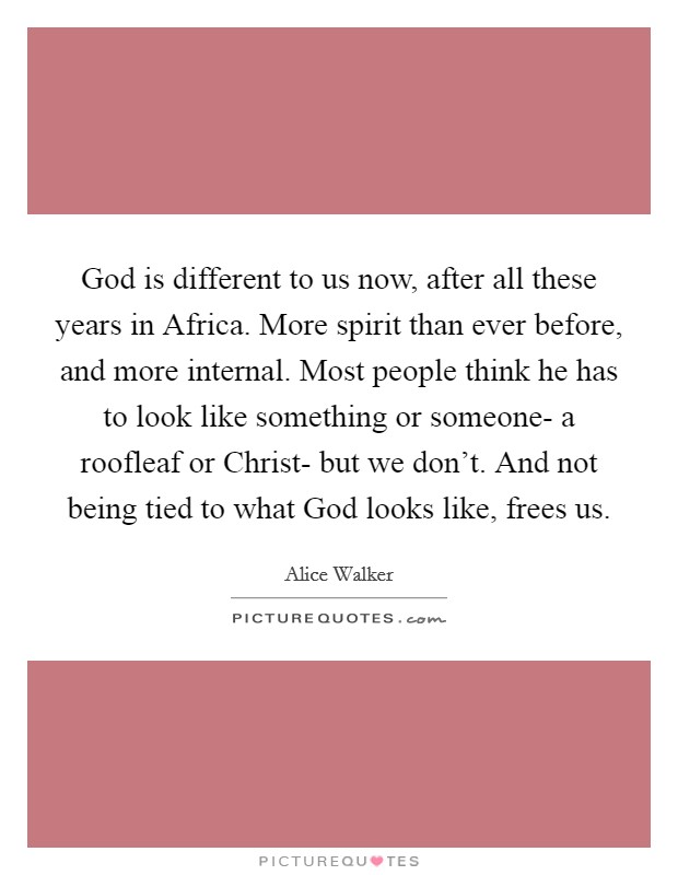 God is different to us now, after all these years in Africa. More spirit than ever before, and more internal. Most people think he has to look like something or someone- a roofleaf or Christ- but we don't. And not being tied to what God looks like, frees us Picture Quote #1