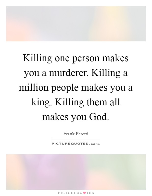 Killing one person makes you a murderer. Killing a million people makes you a king. Killing them all makes you God Picture Quote #1