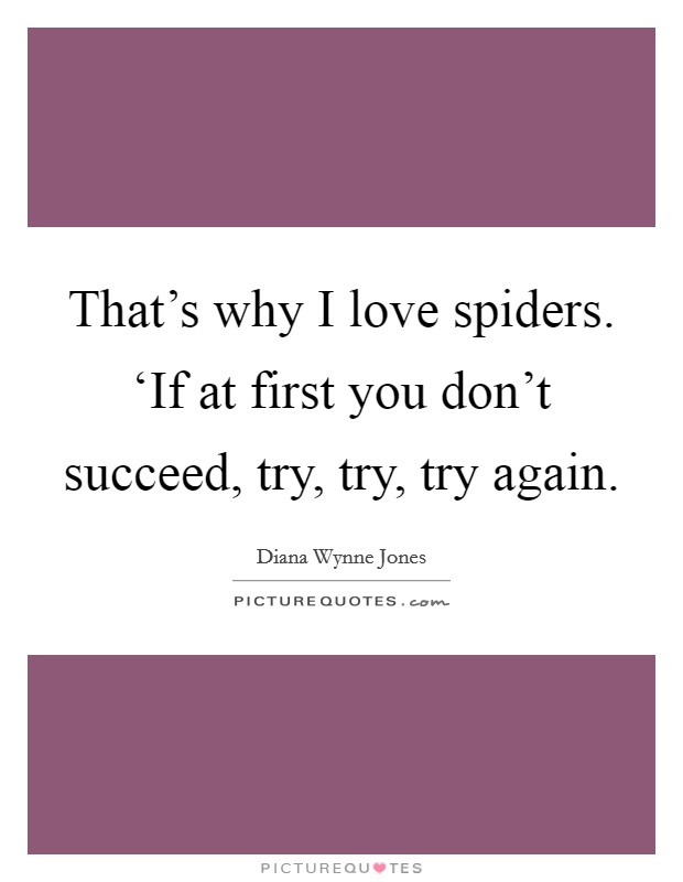 That's why I love spiders. 'If at first you don't succeed, try, try, try again Picture Quote #1