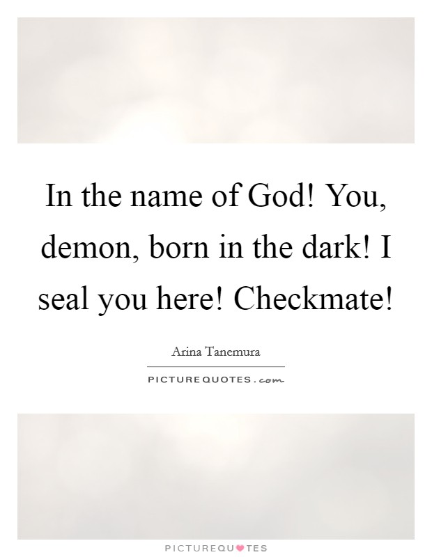 In the name of God! You, demon, born in the dark! I seal you here! Checkmate! Picture Quote #1