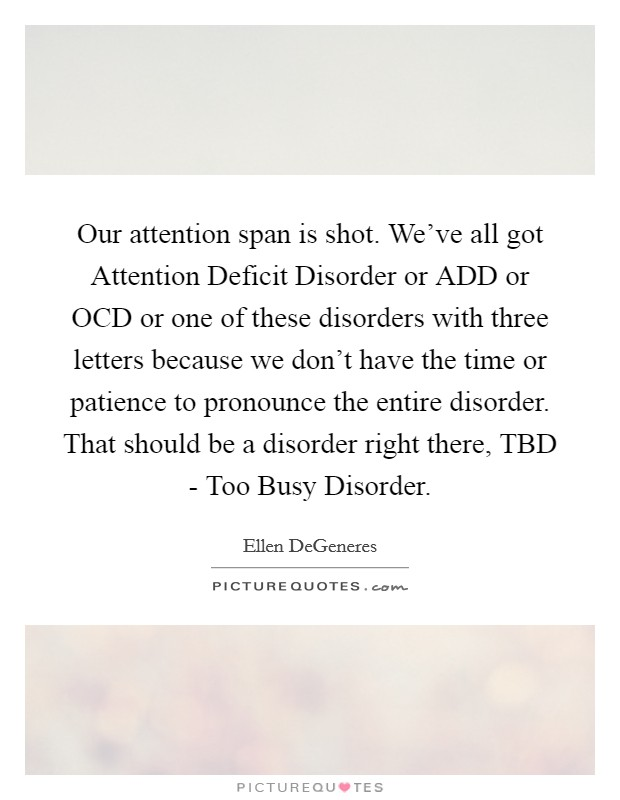 Our attention span is shot. We've all got Attention Deficit Disorder or ADD or OCD or one of these disorders with three letters because we don't have the time or patience to pronounce the entire disorder. That should be a disorder right there, TBD - Too Busy Disorder Picture Quote #1