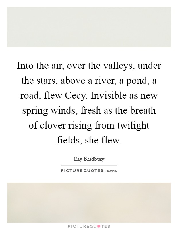 Into the air, over the valleys, under the stars, above a river, a pond, a road, flew Cecy. Invisible as new spring winds, fresh as the breath of clover rising from twilight fields, she flew Picture Quote #1