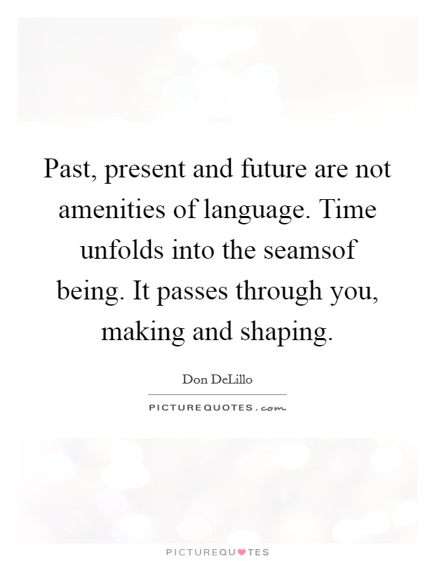 Past, present and future are not amenities of language. Time unfolds into the seamsof being. It passes through you, making and shaping Picture Quote #1