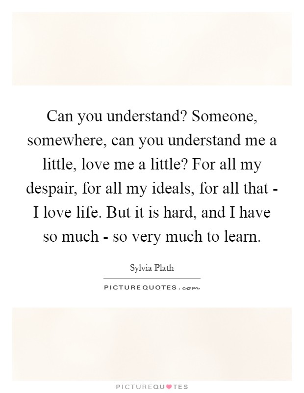 Can you understand? Someone, somewhere, can you understand me a little, love me a little? For all my despair, for all my ideals, for all that - I love life. But it is hard, and I have so much - so very much to learn Picture Quote #1