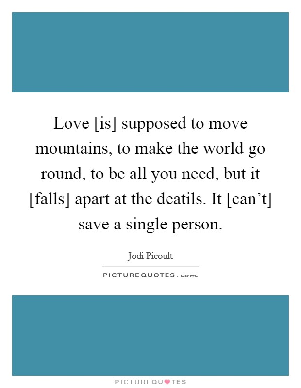 Love [is] supposed to move mountains, to make the world go round, to be all you need, but it [falls] apart at the deatils. It [can't] save a single person Picture Quote #1