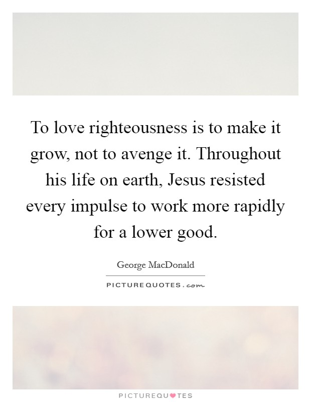 To love righteousness is to make it grow, not to avenge it. Throughout his life on earth, Jesus resisted every impulse to work more rapidly for a lower good Picture Quote #1