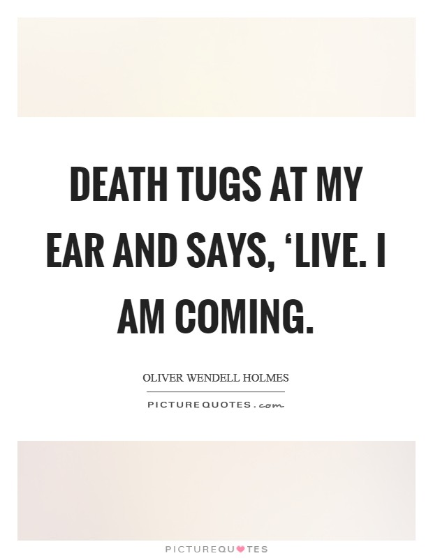 Death tugs at my ear and says, 'Live. I am coming Picture Quote #1