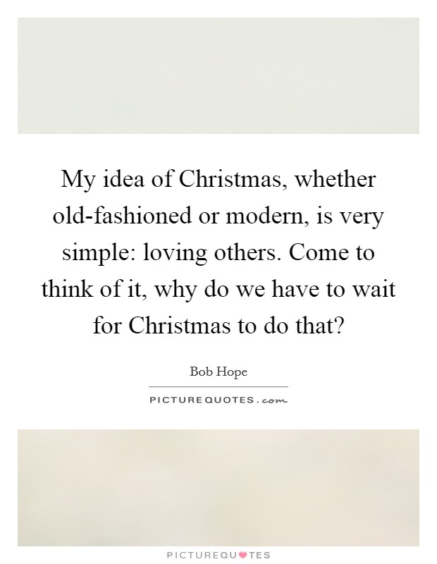 My idea of Christmas, whether old-fashioned or modern, is very simple: loving others. Come to think of it, why do we have to wait for Christmas to do that? Picture Quote #1