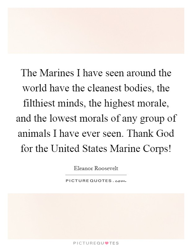 The Marines I have seen around the world have the cleanest bodies, the filthiest minds, the highest morale, and the lowest morals of any group of animals I have ever seen. Thank God for the United States Marine Corps! Picture Quote #1