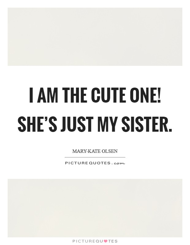 I am the cute one! She's just my sister Picture Quote #1