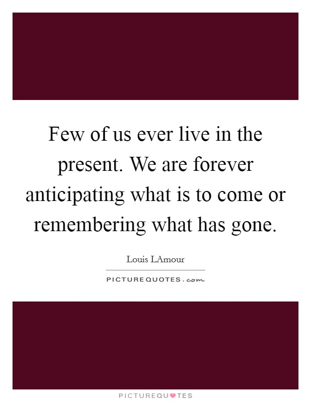 Few of us ever live in the present. We are forever anticipating what is to come or remembering what has gone Picture Quote #1