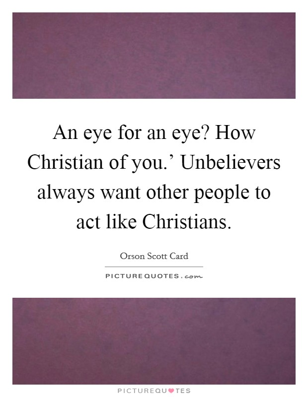 An eye for an eye? How Christian of you.' Unbelievers always want other people to act like Christians Picture Quote #1
