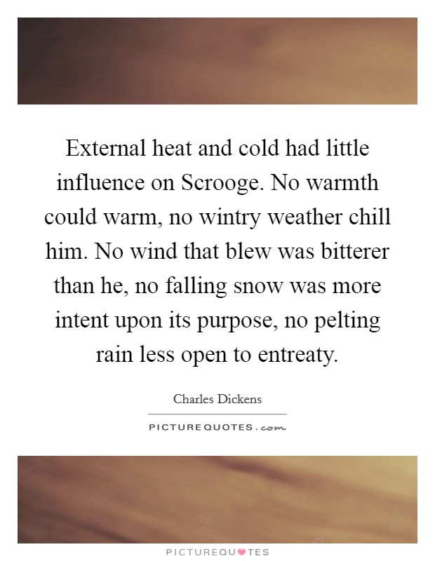 External heat and cold had little influence on Scrooge. No warmth could warm, no wintry weather chill him. No wind that blew was bitterer than he, no falling snow was more intent upon its purpose, no pelting rain less open to entreaty Picture Quote #1