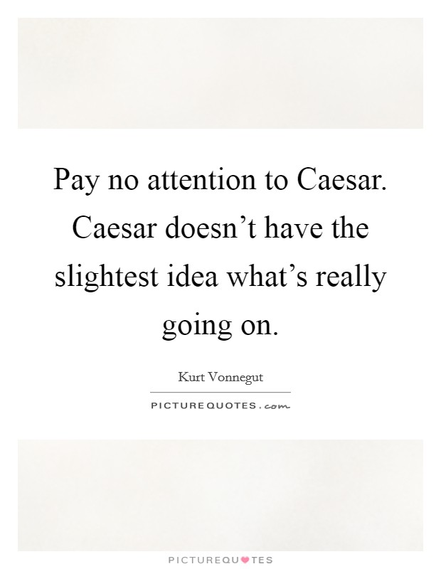 Pay no attention to Caesar. Caesar doesn't have the slightest idea what's really going on Picture Quote #1