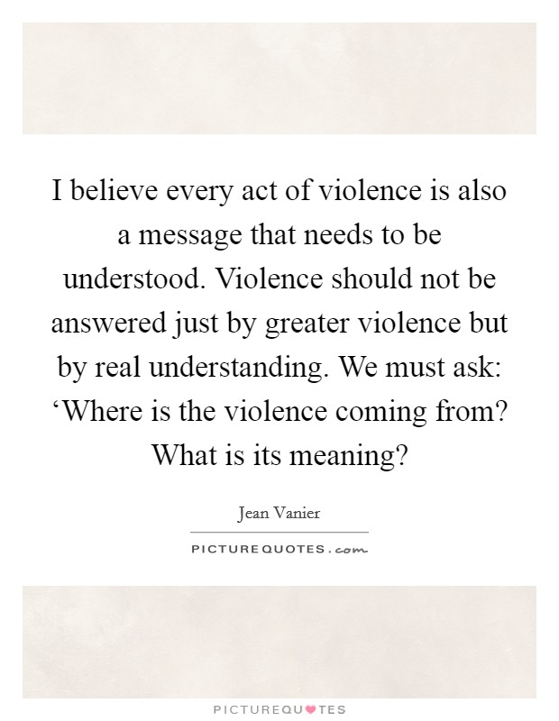 I believe every act of violence is also a message that needs to be understood. Violence should not be answered just by greater violence but by real understanding. We must ask: 'Where is the violence coming from? What is its meaning? Picture Quote #1