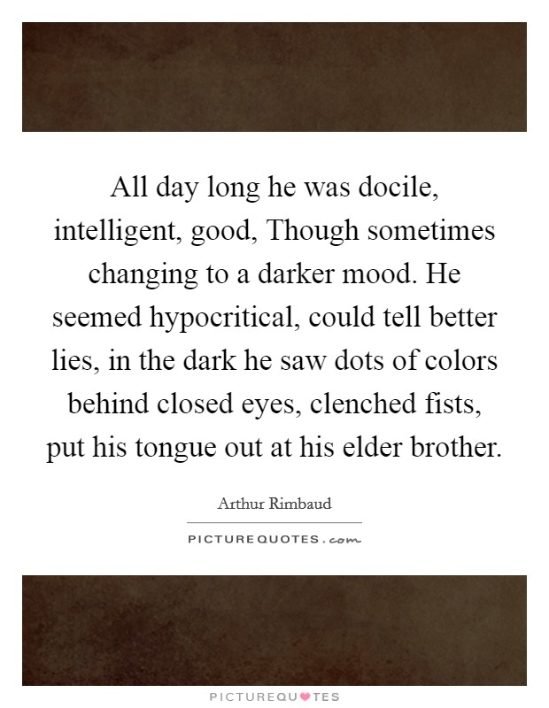 All day long he was docile, intelligent, good, Though sometimes changing to a darker mood. He seemed hypocritical, could tell better lies, in the dark he saw dots of colors behind closed eyes, clenched fists, put his tongue out at his elder brother Picture Quote #1