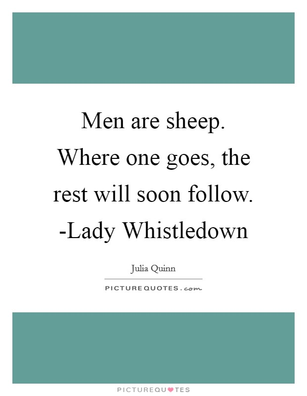 Men are sheep. Where one goes, the rest will soon follow. -Lady Whistledown Picture Quote #1