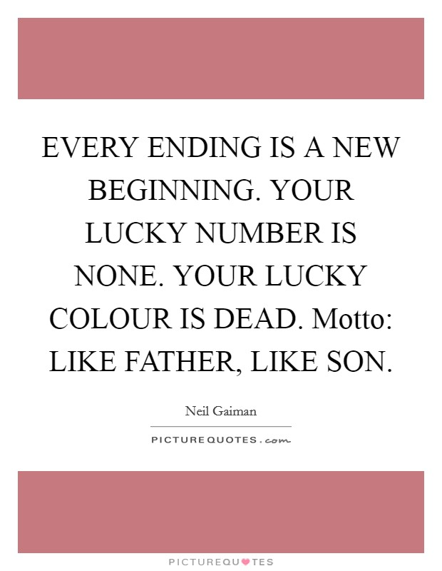 EVERY ENDING IS A NEW BEGINNING. YOUR LUCKY NUMBER IS NONE. YOUR LUCKY COLOUR IS DEAD. Motto: LIKE FATHER, LIKE SON Picture Quote #1