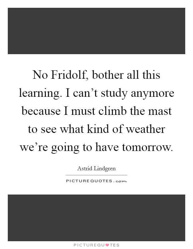No Fridolf, bother all this learning. I can't study anymore because I must climb the mast to see what kind of weather we're going to have tomorrow Picture Quote #1