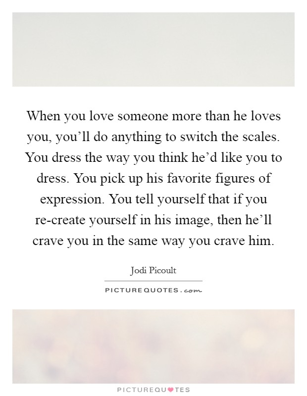 When You Love Someone More Than He Loves You You Ll Do Anything