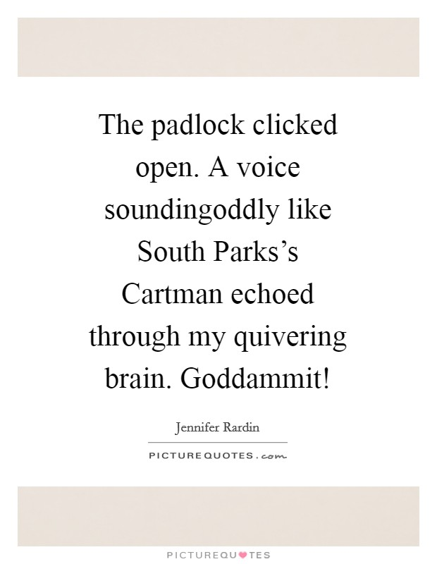 The padlock clicked open. A voice soundingoddly like South Parks's Cartman echoed through my quivering brain. Goddammit! Picture Quote #1