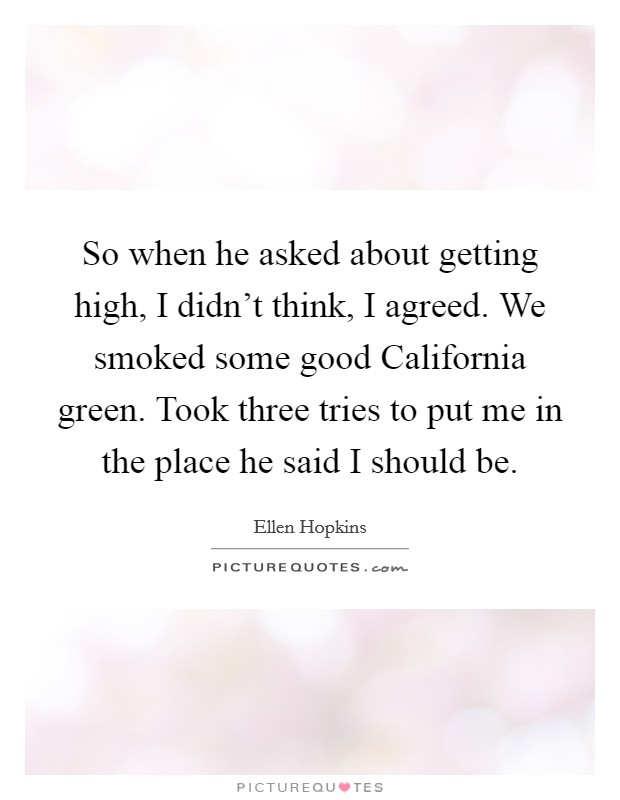 So when he asked about getting high, I didn't think, I agreed. We smoked some good California green. Took three tries to put me in the place he said I should be Picture Quote #1