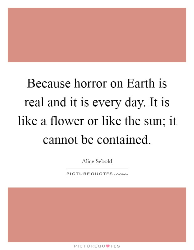 Because horror on Earth is real and it is every day. It is like a flower or like the sun; it cannot be contained Picture Quote #1