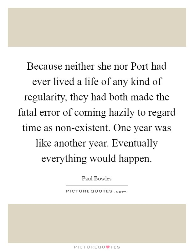 Because neither she nor Port had ever lived a life of any kind of regularity, they had both made the fatal error of coming hazily to regard time as non-existent. One year was like another year. Eventually everything would happen Picture Quote #1