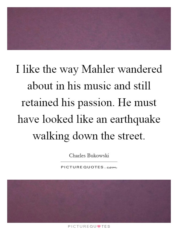 I like the way Mahler wandered about in his music and still retained his passion. He must have looked like an earthquake walking down the street Picture Quote #1