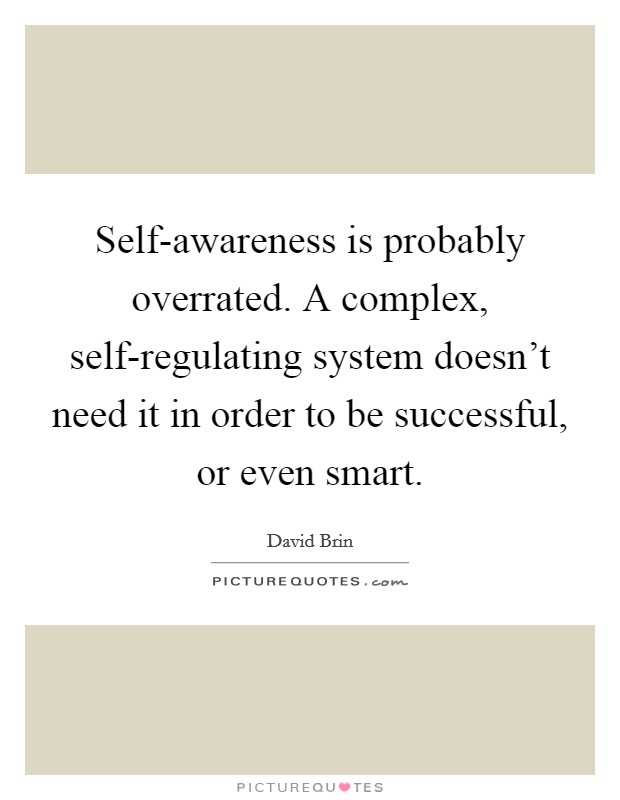 Self-awareness is probably overrated. A complex, self-regulating system doesn't need it in order to be successful, or even smart Picture Quote #1