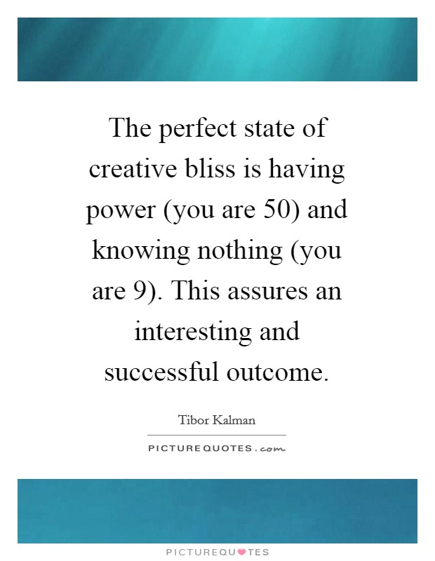 The perfect state of creative bliss is having power (you are 50) and knowing nothing (you are 9). This assures an interesting and successful outcome Picture Quote #1