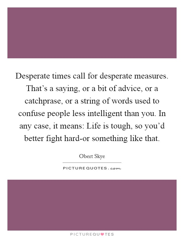 Desperate times call for desperate measures. That's a saying, or a bit of advice, or a catchprase, or a string of words used to confuse people less intelligent than you. In any case, it means: Life is tough, so you'd better fight hard-or something like that Picture Quote #1