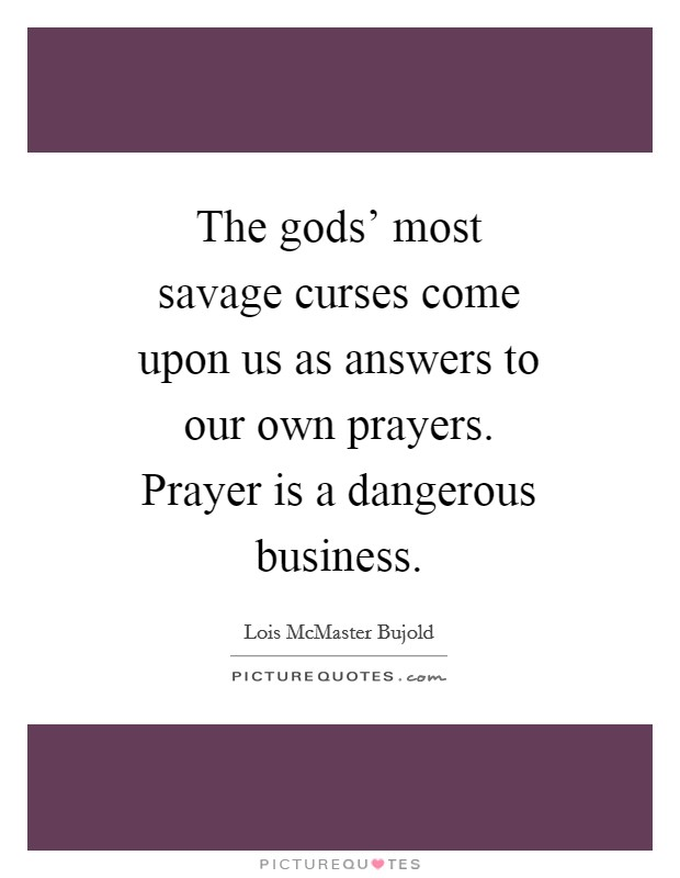 The gods' most savage curses come upon us as answers to our own prayers. Prayer is a dangerous business Picture Quote #1